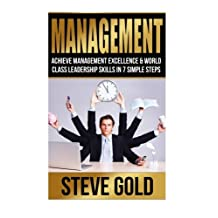 Management: Achieve Management Excellence & World Class Leadership Skills In 7 Simple Steps
