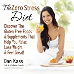The Zero Stress Diet: Discover the Gluten Free Foods & Supplements That Help You Relax, Lose Weight & Feel Great! (Zero Stress Coaching Series) | Dan Kass