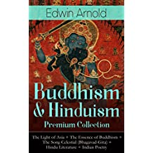 Buddhism & Hinduism Premium Collection: The Light of Asia + The Essence of Buddhism + The Song Celestial (Bhagavad-Gita) + Hindu Literature + Indian Poetry: ... Studies, Spiritual Poems & Sacred Writings