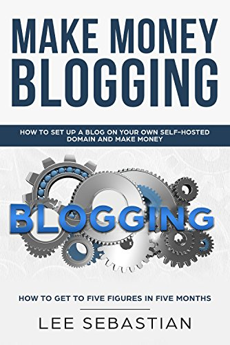 Make Money Blogging: How To Set Up Your Blog On Your Own Self-Hosted Domain And Make Money