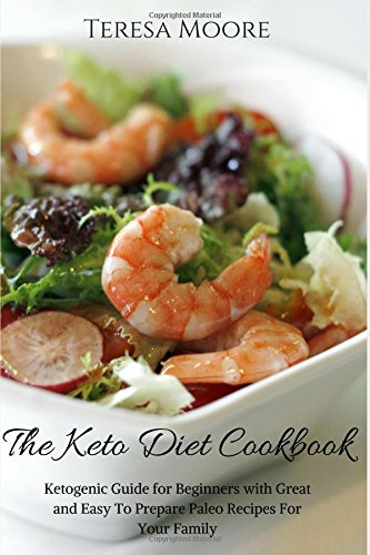 The Keto Diet Cookbook:  Ketogenic Guide for Beginners with Great and Easy To Prepare Paleo Recipes For Your Family (Healthy Food) by Teresa Moore