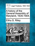 A history of the General Assembly of Maryland, 1635-1904, Elihu S. Riley, 1240132530