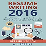 Resume Writing 2016: The Ultimate, Most Up-to-Date Guide to Writing a Resume That Lands You the Job! | A. J. Robbins