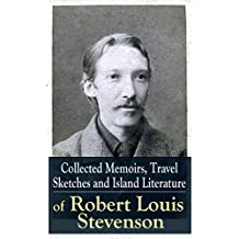 Collected Memoirs, Travel Sketches and Island Literature of Robert Louis Stevenson: Autobiographical Writings and Essays by the prolific Scottish novelist, ... Jekyll and Mr. Hyde, Kidnapped & Catriona