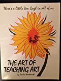 The Art of Teaching Art : A Complete Art Curriculum Planning Guide, Woodworth, Sandra, 1884651011