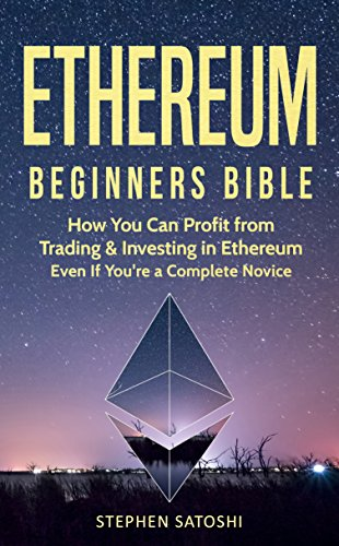 Ethereum: Beginners Bible - How You Can Profit from Trading & Investing in Ethereum, Even If You're a Complete Novice (The Coin Shop & The Currency Exchange)