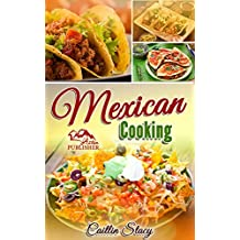 Mexican Cooking: Enjoy The Top 50 Best & Super Delicious Mexican Food At Home With Mouth Water Mexican Recipes Cookbook