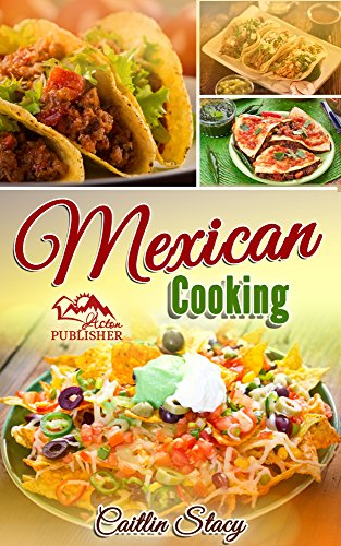Mexican Cooking: Enjoy The Top 50 Best & Super Delicious Mexican Food At Home With Mouth Water Mexican Recipes Cookbook by [Stacy, Caitlin]