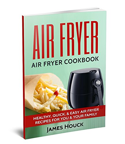 Air Fryer: Air Fryer Cookbook: Air Fryer Recipes: Healthy, Quick, & Easy Air Fryer Recipes for You & Your Family (Air Fryer, Air Fryer Cookbook, Air Fryer Recipes Book 1) by James Houck