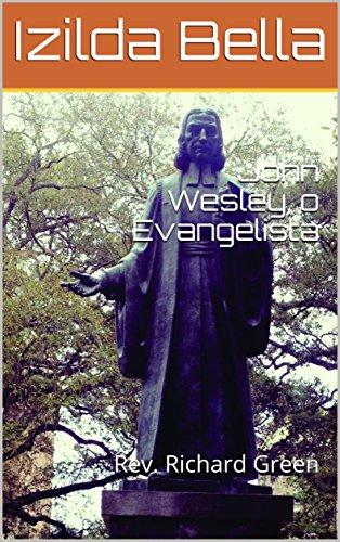 John Wesley, o Evangelista: Rev. Richard Green (Biografia Livro 1)