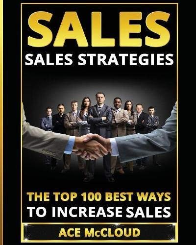 Sales: Sales Strategies: The Top 100 Best Ways To Increase Sales (The Easy Way To Sales Success By Using The Best Strategies & Techniques For More Sales Growth And Money Book 1) (Best Way To Increase Sales)