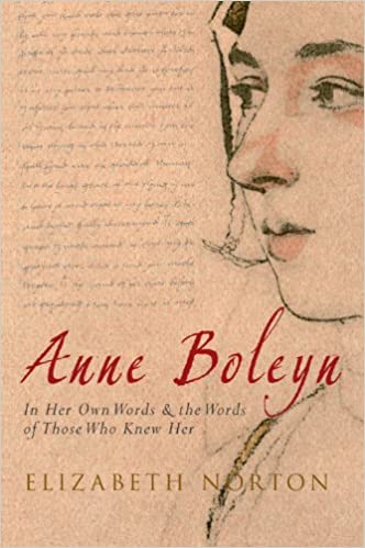Anne Boleyn: In Her Own Words & the Words of Those Who Knew