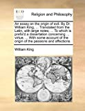 An Essay on the Origin of Evil by Dr William King, Translated from the Latin, with Large Notes; to Which Is Prefix'D a Dissertation Concerni, William King, 1140875310
