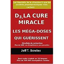 D3, LA CURE MIRACLE   LES MÉGA-DOSES QUI GUÉRISSENT Résultats de recherches plus de 1,000 cas d' expériences personnelles: Les Bienfaits de la vitamin ... Vous cachent (French Edition)