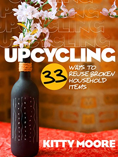 Upcycling: 33 Ways To Reuse Broken House Hold Items (2nd Edition) by [Moore, Kitty]