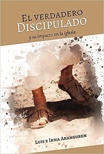 El verdadero discipulado (Spanish Edition): Luis e Irma ...