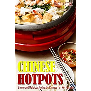 Chinese Hotpots: Simple and Delicious Authentic Chinese Hot Pot Recipes (Chinese Food Cooking)