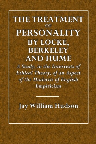 The Treatment of Personality by Locke, Berkeley and Hume: A Study in the Interest of Ethical Theory, of an Aspect of the Dialetic of English ... Philosophy and Education Series) (Volume 1)