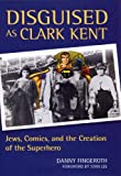 Disguised as Clark Kent : Jews, Comics, and the Creation of the Superhero, Fingeroth, Danny, 0826430147