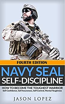 NAVY SEAL: Self Discipline: How to Become the Toughest Warrior: Self Confidence, Self Awareness, Self Control, Mental Toughness (Navy Seals Mental Toughness) by [Lopez, Jason]