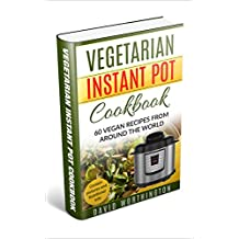 Vegetarian Instant Pot Cookbook: 60 Vegetarian Recipes from Around the World