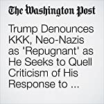 Trump Denounces KKK, Neo-Nazis as 'Repugnant' as He Seeks to Quell Criticism of His Response to Charlottesville | David Nakamura