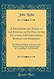 A Paraphrase and Notes on the Epistles of St. Paul to the Galatians, I II Corinthians, Romans, and Ephesians: To Which Is Prefix'd, an Essay for the ... Consulting St. Paul Himself (Classic Repri