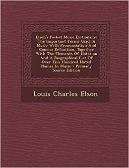 Elson's Pocket Music Dictionary: The Important Terms Used in Music with Pronunciation and Concise Definition, Together with the Elements of Notation a