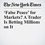 'False Peace' for Markets? A Trader Is Betting Millions on It   Landon Thomas Jr.
