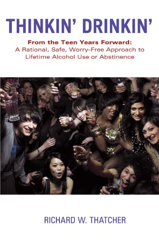 Thinkin' Drinkin': From the Teen Years Forward: A Rational, Safe, Worry-Free Approach to Lifetime Alcohol Use or Abstine