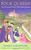 Four Queens: The Provençal Sisters Who Ruled Europe by Nancy Goldstone front cover