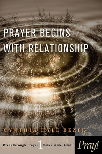 Prayer Begins with Relationship (Breakthrough Prayer: Studies for Small Groups) (Study Group Prayer Small)