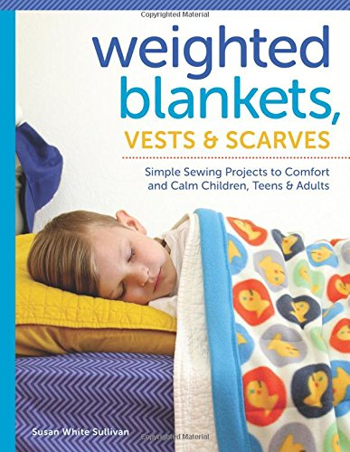 Weighted Blankets, Vests, and Scarves: Simple Sewing Projects to Comfort and Calm Children, Teens, and Adults ()