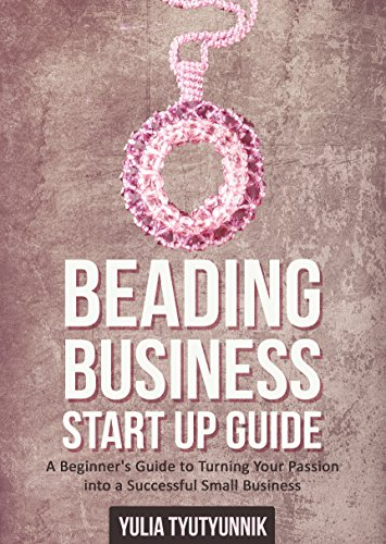(Beading Business Start Up Guide: A Beginner's Guide to Turning Your Passion into a Successful Small Business)