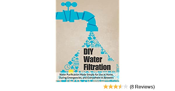 Diy Water Filtration Water Purification Made Simple For Use At Home During Emergencies And Everywhere In Between