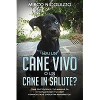 Hai un cane vivo o un cane in salute?: Come proteggere il tuo cane da veterinari corrotti, lobby farmaceutiche e industria mangimistica