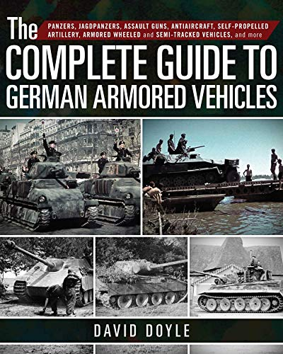 The Complete Guide to German Armored Vehicles: Panzers, Jagdpanzers, Assault Guns, Antiaircraft, Self-Propelled Artillery, Armored Wheeled and Semi-Tracked Vehicles, and ()