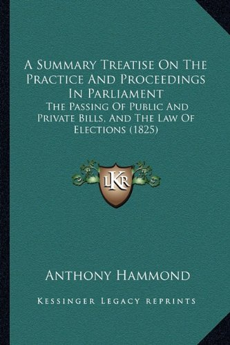 A Summary Treatise On The Practice And Proceedings In Parliament: The Passing Of Public And Private Bills, And The Law Of Elections (1825) pdf epub