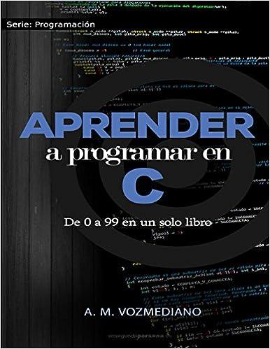 Amazon.com: Aprender a programar en C: de 0 a 99 en un solo libro: Un viaje desde la programación estructurada en pseudocódigo hasta las estructuras de ...