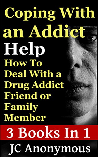 Coping With An Addict: How To Deal With a Drug Addict Friend or Family Member (Dealing With An Addict/Alcoholic Book 1)