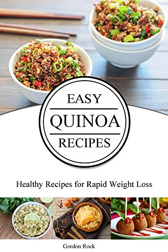 Easy Quinoa Recipes: Healthy Recipes for Rapid Weight Loss by Gordon Rock