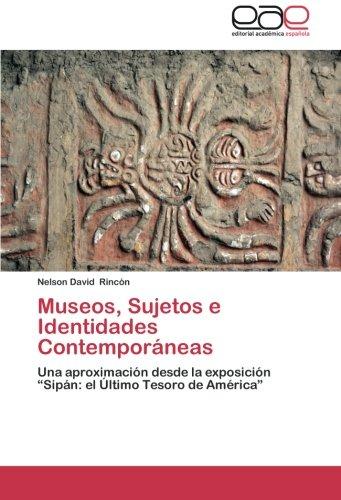 """Museos, Sujetos e Identidades Contemporaneas: Una aproximacion desde la exposicion """"Sipan: el Ultimo Tesoro de America"""" (Spanish Edition) [Nelson David Rincon] (Tapa Blanda)"""