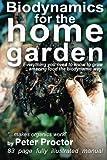 "Biodynamics for the Home Garden: ""Biodynamics makes organics work"" (Volume 1)"