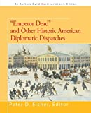 Emperor Dead and Other Historic American Diplomatic Dispatches, Peter D. Eicher, 1475930240