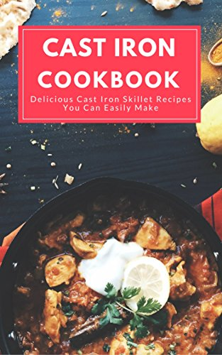 Cast Iron Cookbook:  Delicious Cast Iron Skillet Recipes You Can Easily Make by Mitchel Stevens