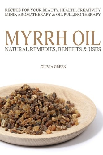 Myrrh Essential Oil: Natural Remedies, Benefits & Uses: Recipes For Your Beauty, Health, Creativity, Mind, Aromatherapy & Oil Pulling Therapy
