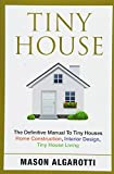 Tiny House: The Definitive Manual To Tiny Houses: Home Construction, Interior Design, Tiny House Living