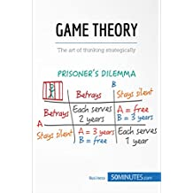 Game Theory: The art of thinking strategically (Management & Marketing Book 11)