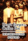 Don't Forget the Coffee Pot, Dolores Poutré Schwalb, 1462665861