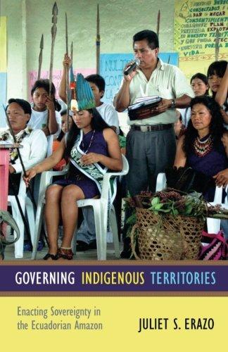 Governing Indigenous Territories: Enacting Sovereignty in the Ecuadorian Amazon